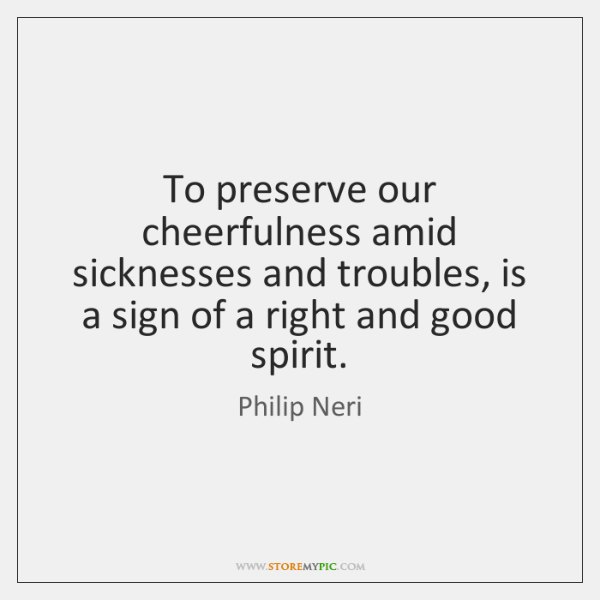 To preserve our cheerfulness amid sicknesses and troubles, is a sign of ...