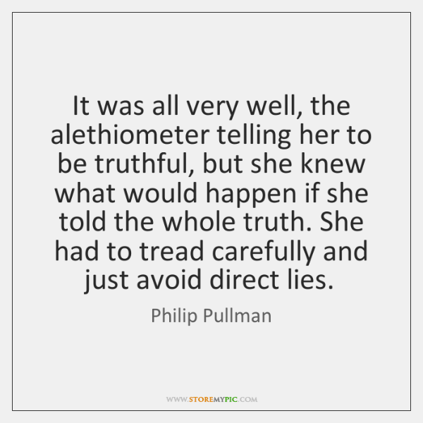 It was all very well, the alethiometer telling her to be truthful, ...