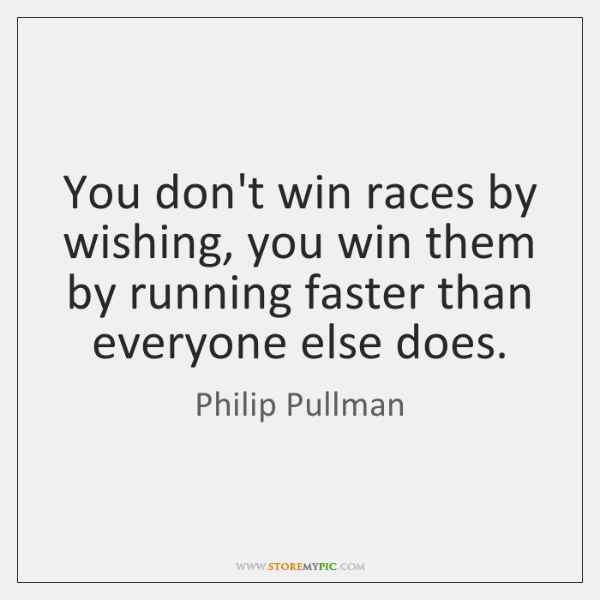 You don't win races by wishing, you win them by running faster ...