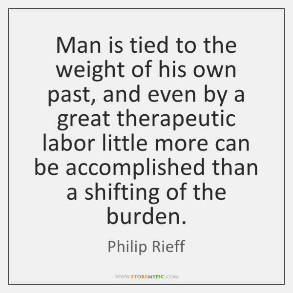 Man is tied to the weight of his own past, and even ...