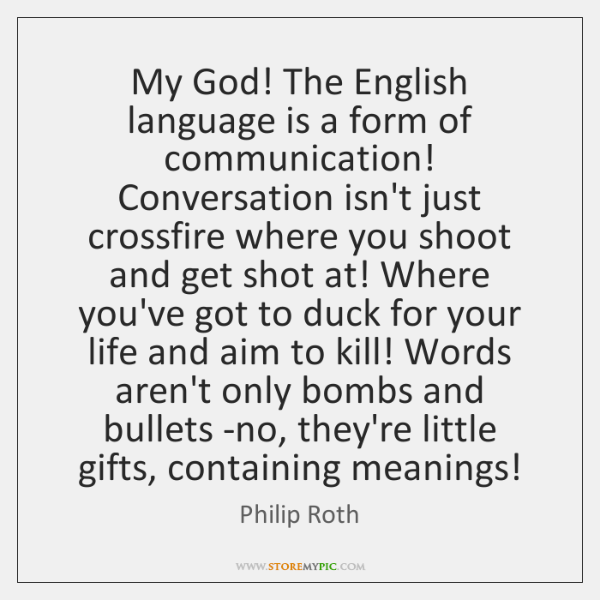 My God! The English language is a form of communication! Conversation isn't ...