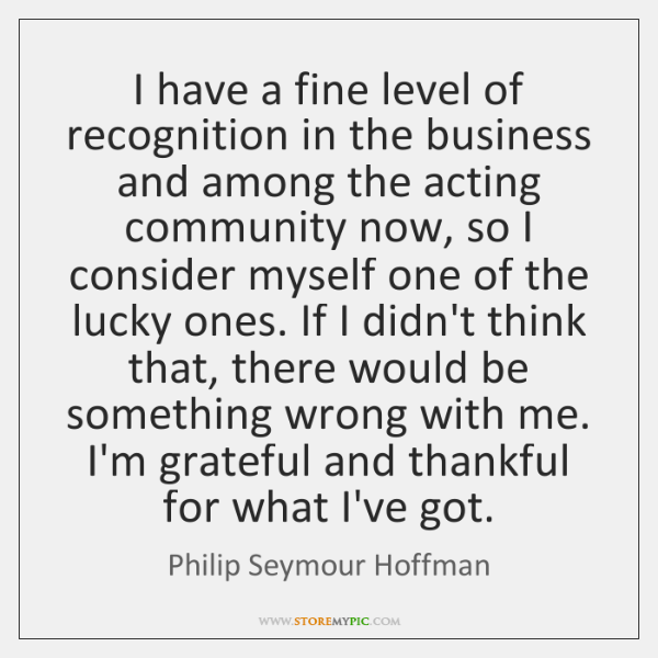 I have a fine level of recognition in the business and among ...