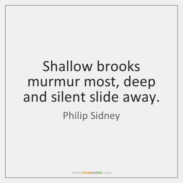 Shallow brooks murmur most, deep and silent slide away.