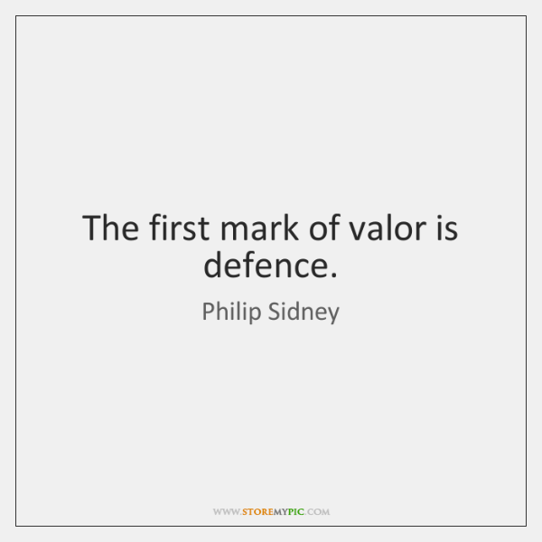The first mark of valor is defence.