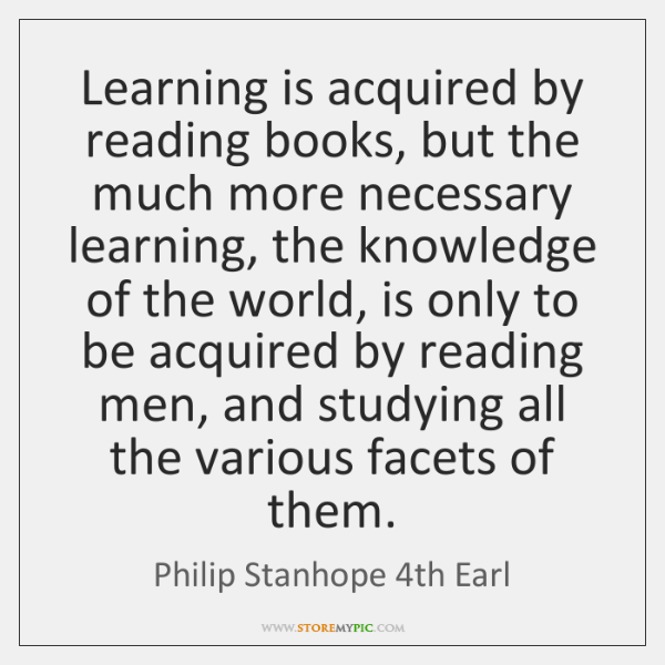 Learning is acquired by reading books, but the much more necessary learning, ...