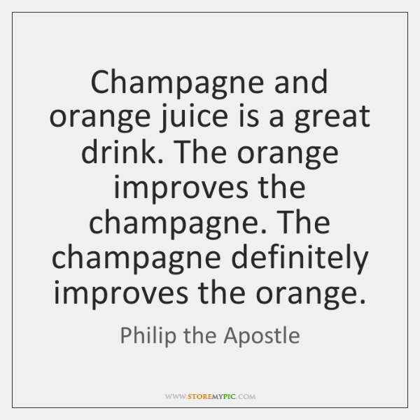 Champagne and orange juice is a great drink. The orange improves the ...
