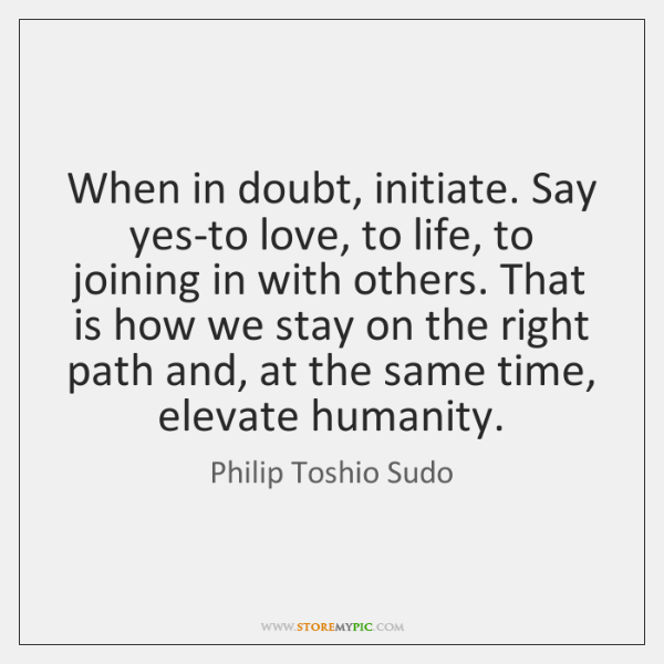 When in doubt, initiate. Say yes-to love, to life, to joining in ...
