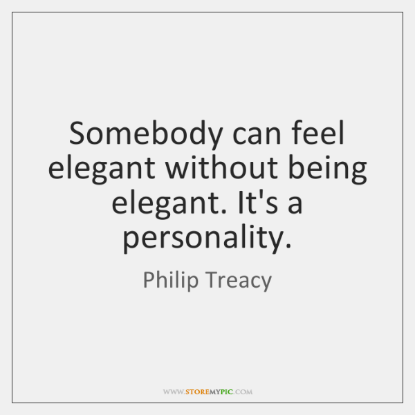 Somebody can feel elegant without being elegant. It's a personality.