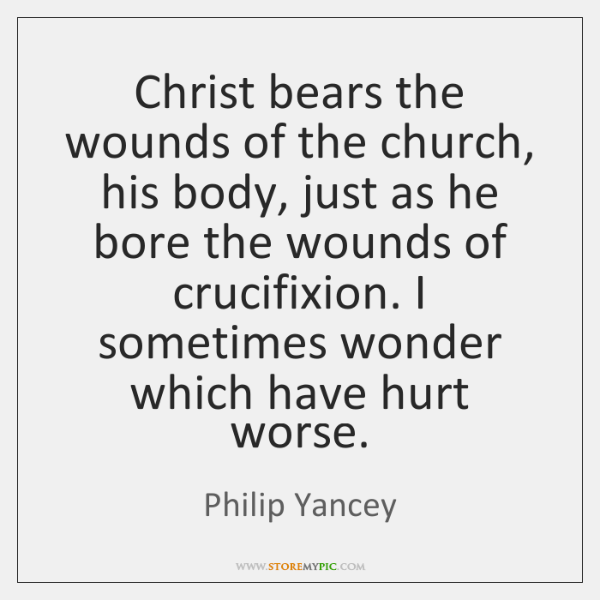 Christ bears the wounds of the church, his body, just as he ...