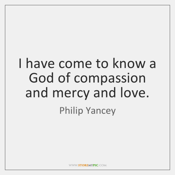 I have come to know a God of compassion and mercy and ...