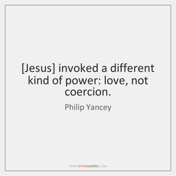 [Jesus] invoked a different kind of power: love, not coercion.