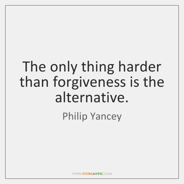 The only thing harder than forgiveness is the alternative.