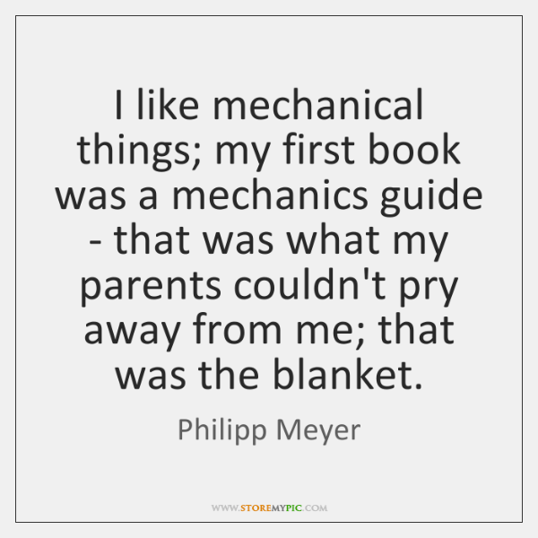 I like mechanical things; my first book was a mechanics guide - ...