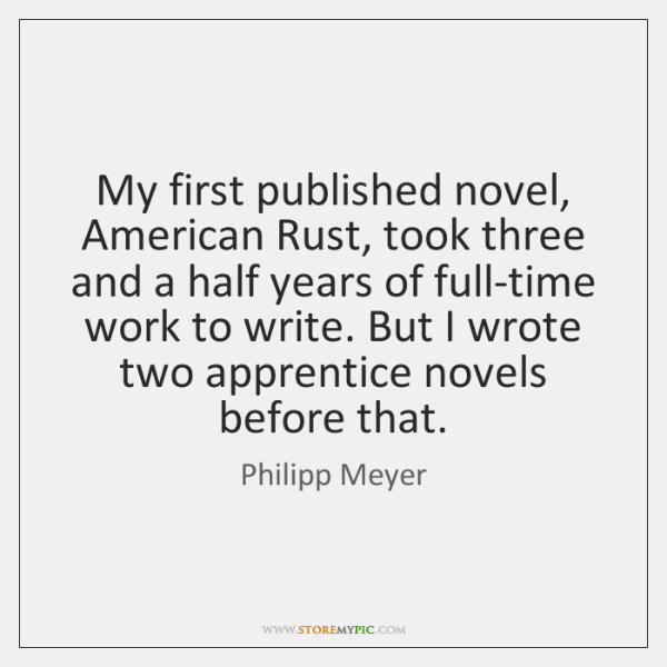 My first published novel, American Rust, took three and a half years ...