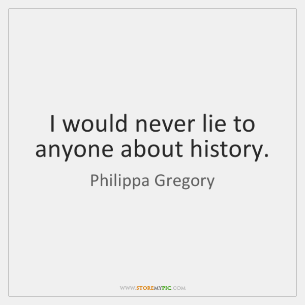 I would never lie to anyone about history.