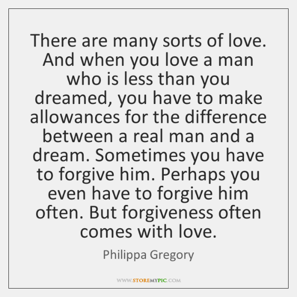 There are many sorts of love. And when you love a man ...