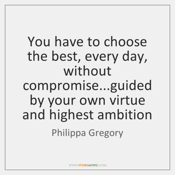 You have to choose the best, every day, without compromise...guided by ...