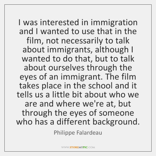 I was interested in immigration and I wanted to use that in ...