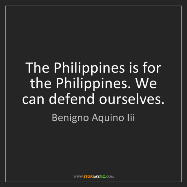 Benigno Aquino Iii: The Philippines is for the Philippines. We can defend...