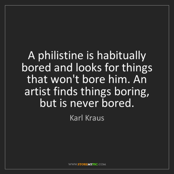 Karl Kraus: A philistine is habitually bored and looks for things...