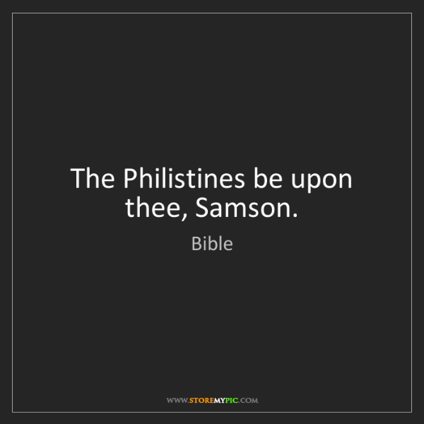Bible: The Philistines be upon thee, Samson.