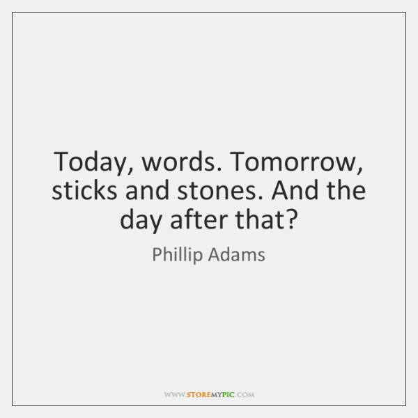 Today, words. Tomorrow, sticks and stones. And the day after that?