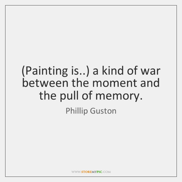 (Painting is..) a kind of war between the moment and the pull ...