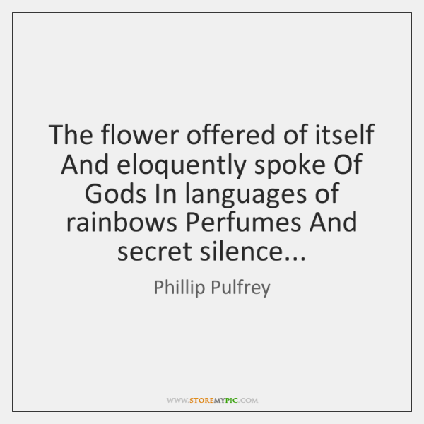 The flower offered of itself And eloquently spoke Of Gods In languages ...