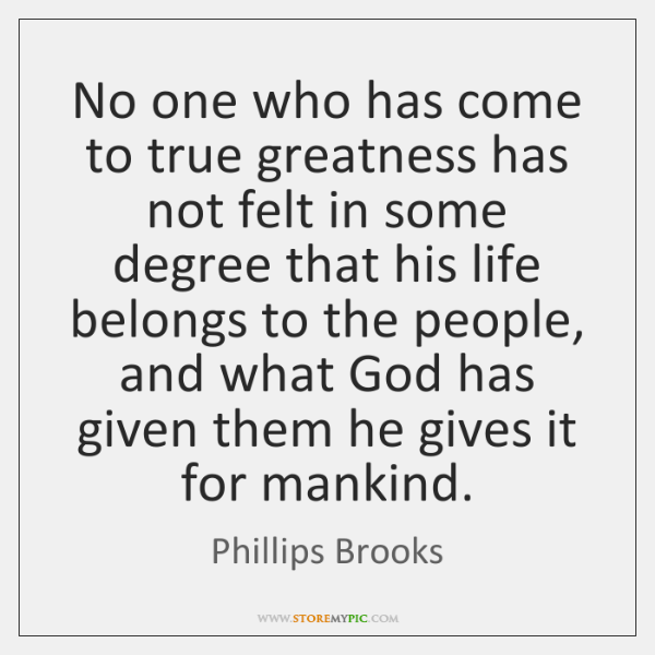 No one who has come to true greatness has not felt in ...