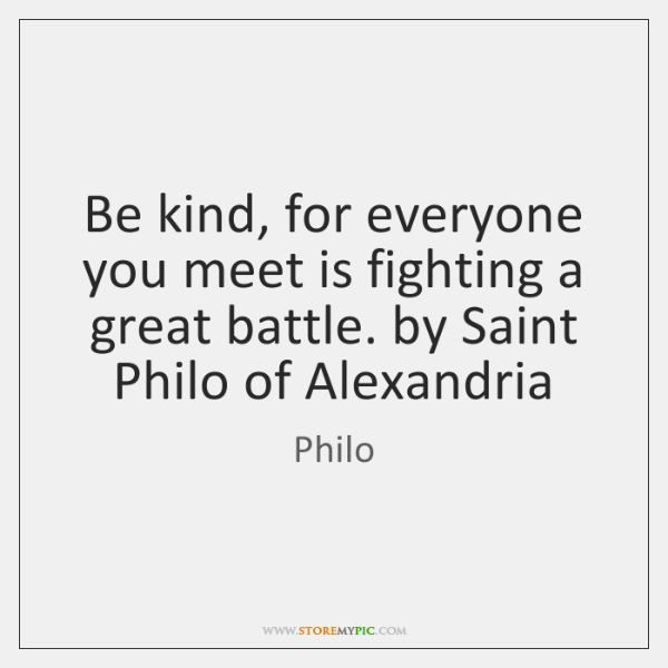 Be kind, for everyone you meet is fighting a great battle. by ...