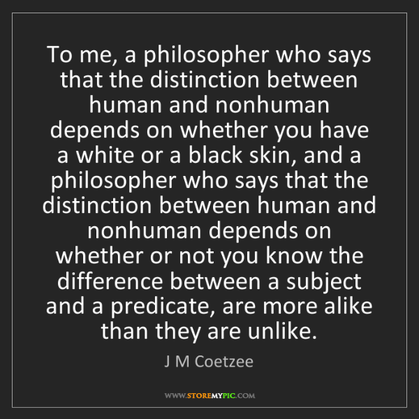 J M Coetzee: To me, a philosopher who says that the distinction between...
