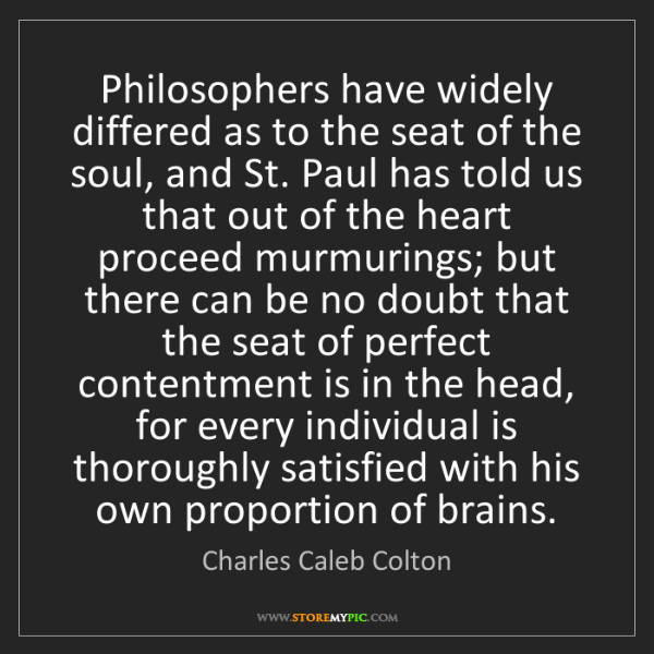 Charles Caleb Colton: Philosophers have widely differed as to the seat of the...