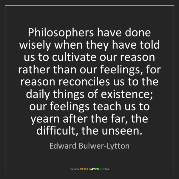 Edward Bulwer-Lytton: Philosophers have done wisely when they have told us...