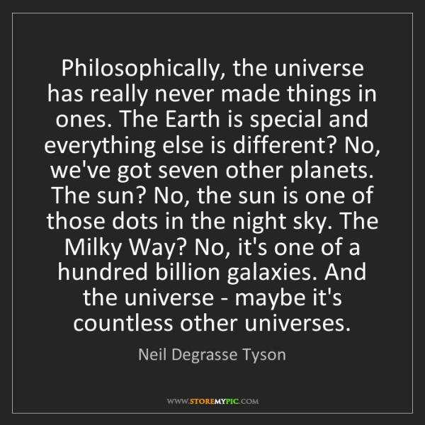 Neil Degrasse Tyson: Philosophically, the universe has really never made things...