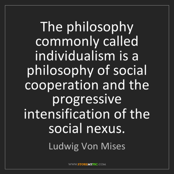 Ludwig Von Mises: The philosophy commonly called individualism is a philosophy...