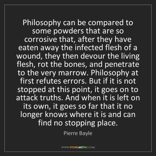Pierre Bayle: Philosophy can be compared to some powders that are so...