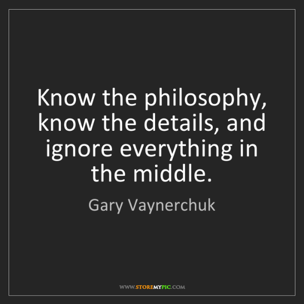 Gary Vaynerchuk: Know the philosophy, know the details, and ignore everything...