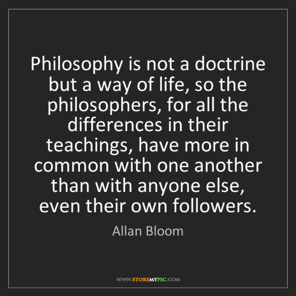 Allan Bloom: Philosophy is not a doctrine but a way of life, so the...