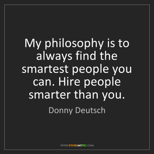 Donny Deutsch: My philosophy is to always find the smartest people you...