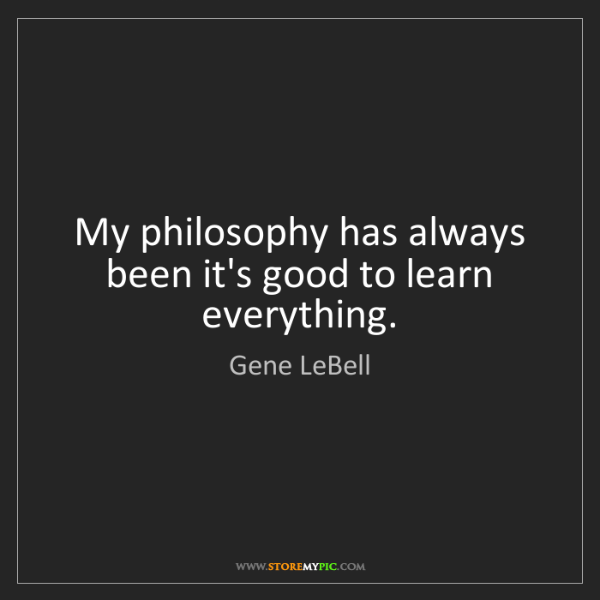 Gene LeBell: My philosophy has always been it's good to learn everything.