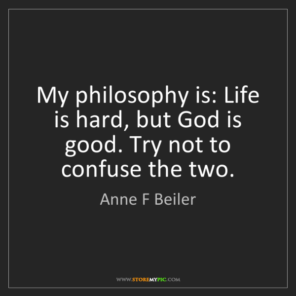 Anne F Beiler: My philosophy is: Life is hard, but God is good. Try...