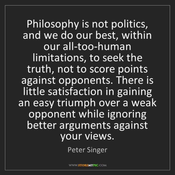 Peter Singer: Philosophy is not politics, and we do our best, within...
