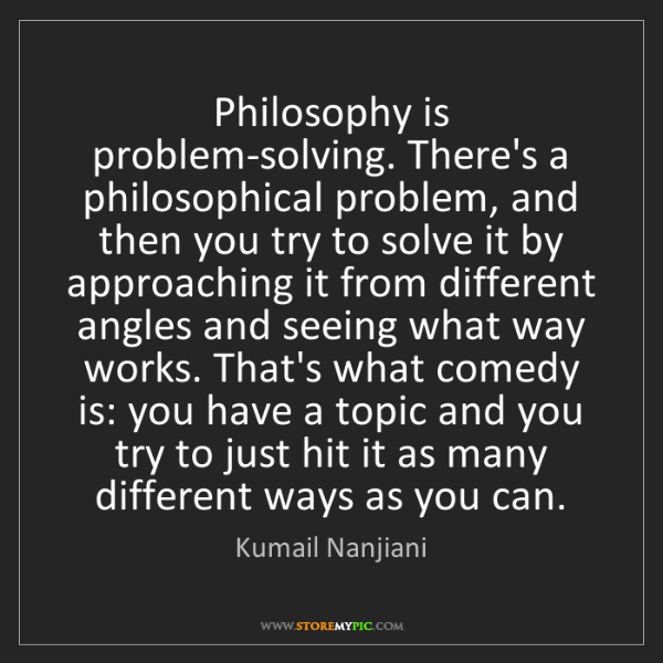 Kumail Nanjiani: Philosophy is problem-solving. There's a philosophical...