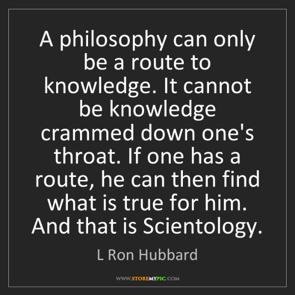 L Ron Hubbard: A philosophy can only be a route to knowledge. It cannot...