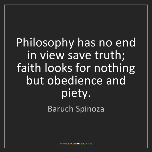 Baruch Spinoza: Philosophy has no end in view save truth; faith looks...