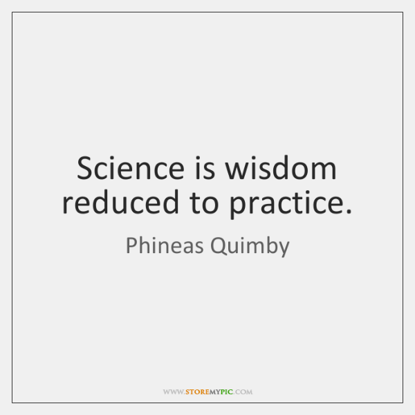 Science is wisdom reduced to practice.
