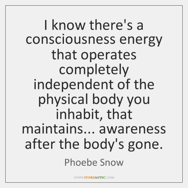 I know there's a consciousness energy that operates completely independent of the ...