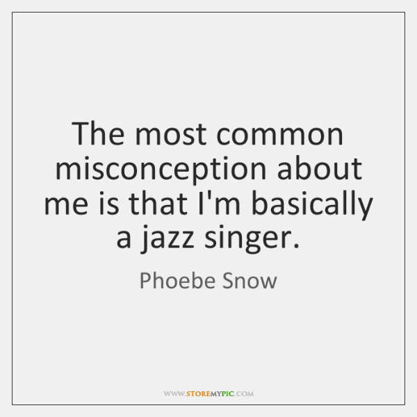 The most common misconception about me is that I'm basically a jazz ...