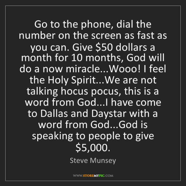 Steve Munsey: Go to the phone, dial the number on the screen as fast...