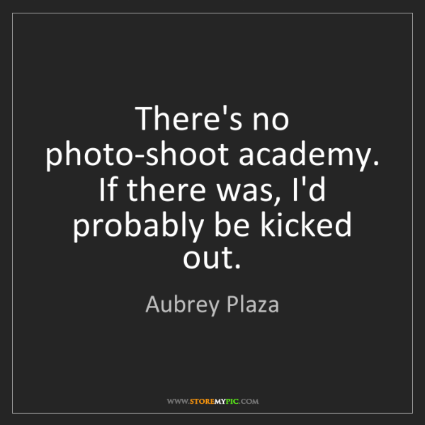 Aubrey Plaza: There's no photo-shoot academy. If there was, I'd probably...